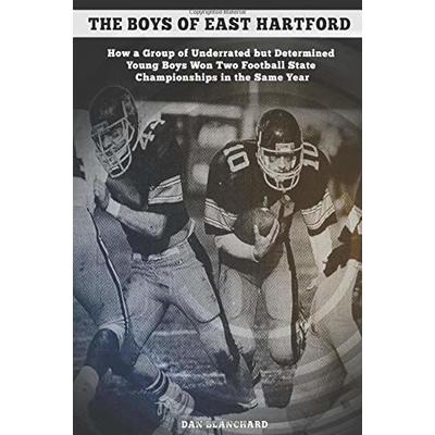 The Boys of East Hartford: How a Group of Underrated but Determined Young Boys Won Two Football State Championships in the Same Year