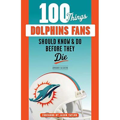 100 Things Dolphins Fans Should Know & Do Before They Die (100 Things…Fans Should Know)